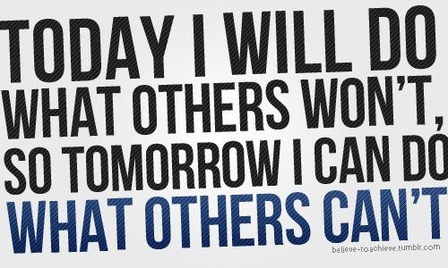 Today I Will Do What Others Won't, So Tomorrow Can Do What