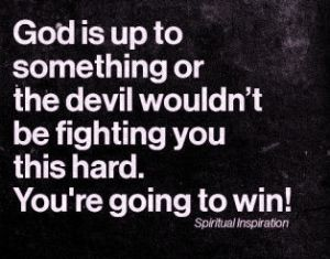 God is up to something or the devil wouldnt be fighting you this hard. You're going to win!