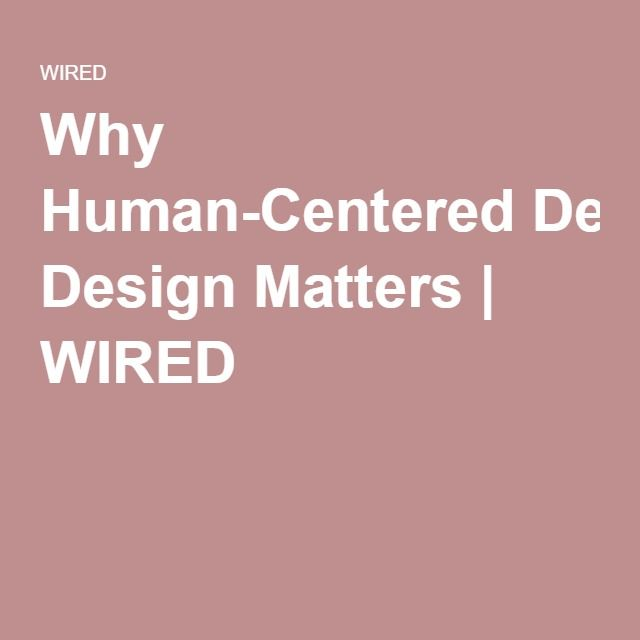 Why Human-Centered Design Matters | WIRED