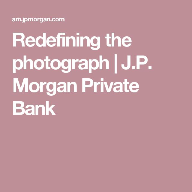 Redefining the photograph | J.P. Morgan Private Bank