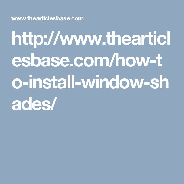 http://www.thearticlesbase.com/how-to-install-window-shades/