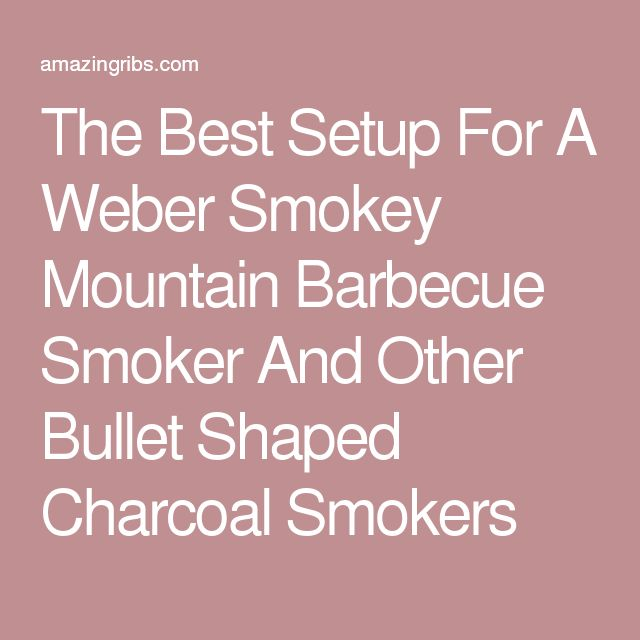 The Best Setup For A Weber Smokey Mountain Barbecue Smoker And Other Bullet Shaped Charcoal Smokers
