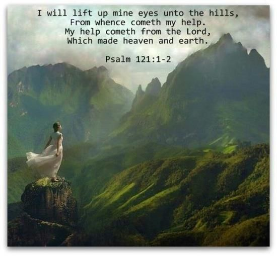 I will lift up mine eyes unto the hills, from whence cometh my help.  My help cometh from the Lord, which made heaven and earth.  Psalm 121:1-2