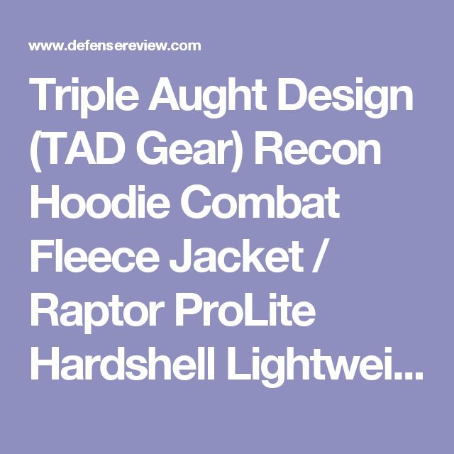 Triple Aught Design (TAD Gear) Recon Hoodie Combat Fleece Jacket / Raptor ProLite Hardshell Lightweight Windproof and Waterproof Tactical Jacket Combo (Photos!) | DefenseReview.com (DR): An online tactical technology and military defense technology magazine with particular focus on the latest and greatest tactical firearms news (tactical gun news), tactical gear news and tactical shooting news.