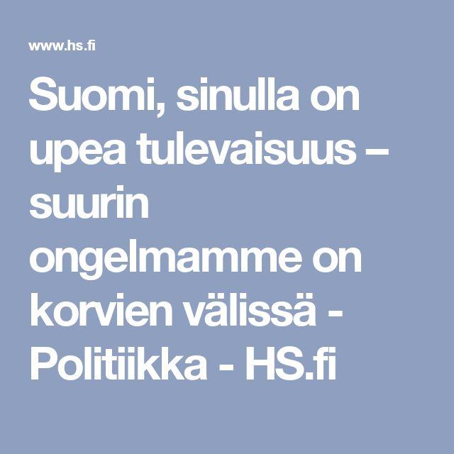 Suomi, sinulla on upea tulevaisuus – suurin ongelmamme on korvien välissä - Politiikka - HS.fi