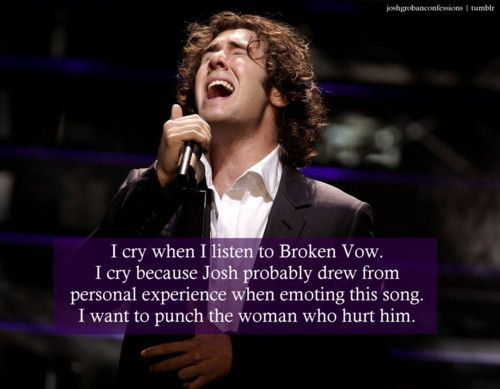 """I cry when I listen to Broken Vow. I cry because Josh probably drew from personal experience when emoting this song. I want to punch the woman who hurt him."""