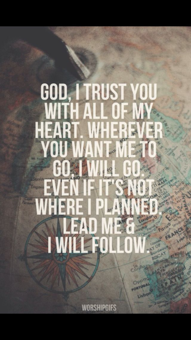 God, I trust you with all of my heart. Wherever you want me to go, I will go. Even if it's not where I planned, lead me and I will follow!