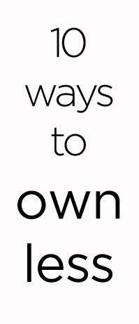 10 Ways to Own Less. decluttering tips and minimalist life ideas for organizing your home. Minimalism inspiration and tutorials. How to be a minimalist. Simple living. Tips for a cleaner home.