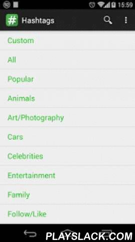 HashTags  Android App - playslack.com , Tired of manually enter hashtag to your photos? Do you want increase likes or get more followers? this app suits you!This app contains a rich collection of hashtag grouped by categories:- Animals- Electronics- Family- Nature- Social/People- Other...Features: - Open Instagram, Facebook and Twitter with a single button press.- Add your own custom tags. - Request a missing category via e-mailFAQ:- How to use the application? Simply choose a category, tap…