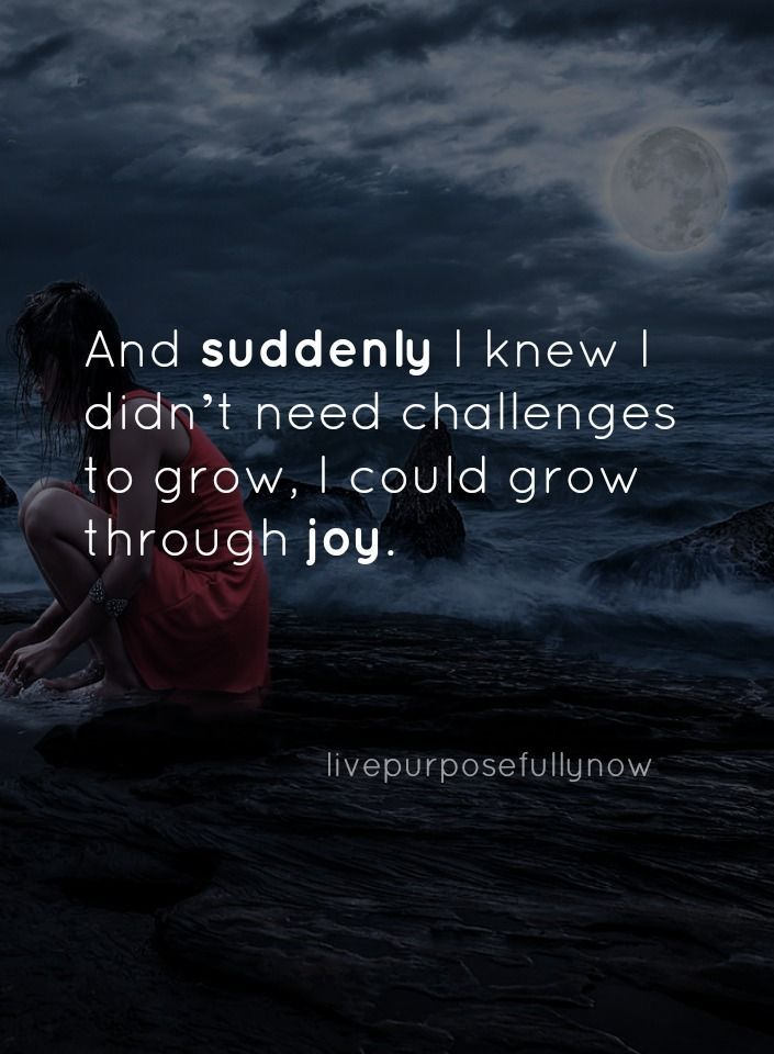 No matter what's happening in life...you can grow through joy.  I know, 'cos I did it!