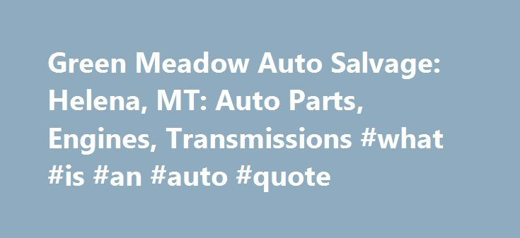 Green Meadow Auto Salvage: Helena, MT: Auto Parts, Engines, Transmissions #what #is #an #auto #quote http://anchorage.remmont.com/green-meadow-auto-salvage-helena-mt-auto-parts-engines-transmissions-what-is-an-auto-quote/  # Visit Green Meadow Auto Salvage Quality salvage auto parts in Helena, MT Are you a mechanic who needs a used auto part to finish your repair? Does your auto shop need an auto repair part to restore an old engine or transmission? Green Meadow Auto Salvage of Helena, MT…
