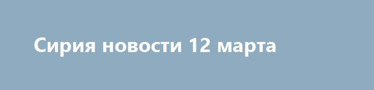 Сирия новости 12 марта http://rusdozor.ru/2017/03/13/siriya-novosti-12-marta/  22:30 Сирия новости 12 марта 22.30: боевики попали в котел под Дамаском, коалиция разбомбила школу в РаккеФедеральное агентство новостей / Кирилл Оттер Сирия, 12 марта. Сирийская армия успешно продолжает военную операцию против боевиков «Джебхат Фатх аш-Шам»*** в восточном пригороде Дамаска. ...