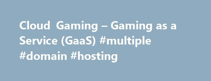 Cloud Gaming – Gaming as a Service (GaaS) #multiple #domain #hosting http://hosting.remmont.com/cloud-gaming-gaming-as-a-service-gaas-multiple-domain-hosting/  #grid hosting # Cloud Gaming Overview THE POWER OF CLOUD GAMING Streaming video and music to TVs, PCs and tablets using cloud services like Netflix, YouTube, Pandora and Spotify has become the predominant way to enjoy content for connected devices.... Read more