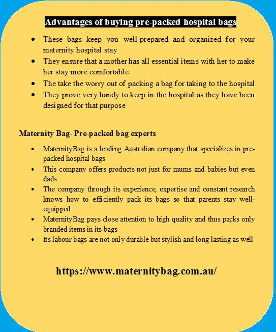 These bags keep you well-prepared and organized for your maternity hospital stay , They ensure that a mother has all essential items with her to make her stay more comfortable and  worry out of packing a bag for taking to the hospital They even come with baby care items to take care of your new born bub. Or  prove very handy to keep in the hospital as they have been designed for that purpose