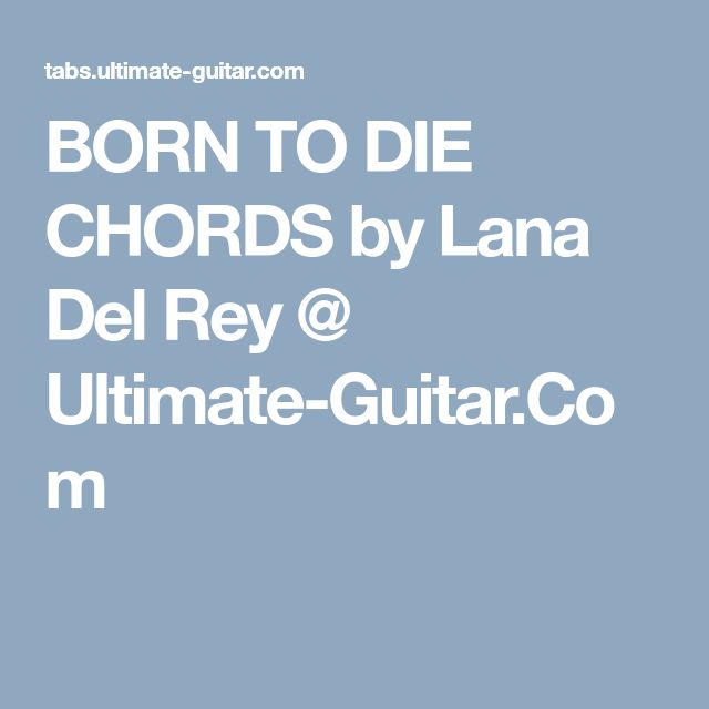 BORN TO DIE CHORDS by Lana Del Rey @ Ultimate-Guitar.Com