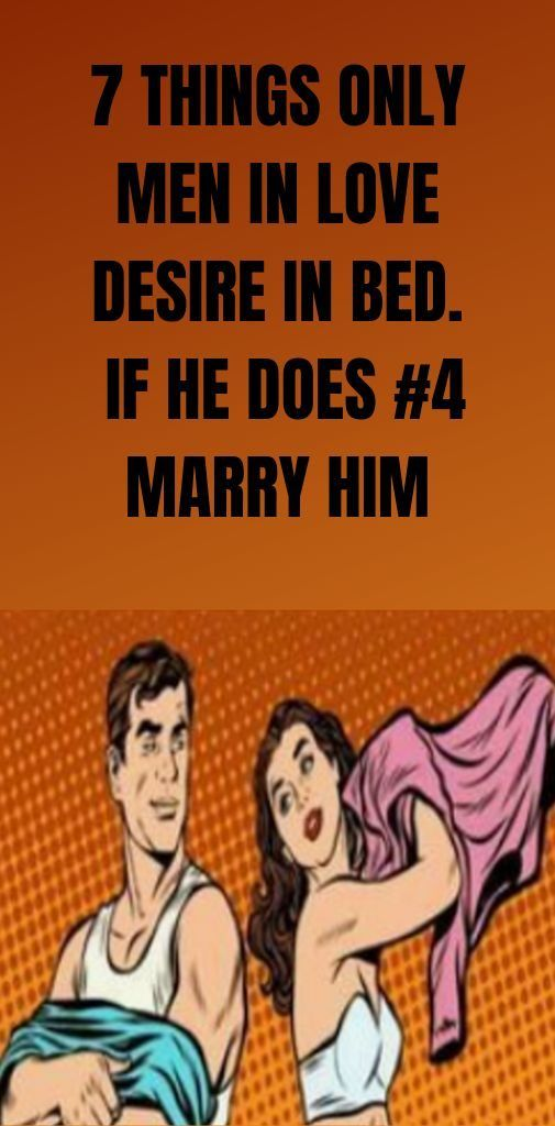 Today we found 7 things that the men love desire in bed