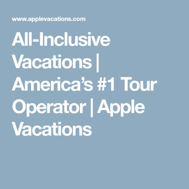 All-Inclusive Vacations | America's #1 Tour Operator | Apple Vacations