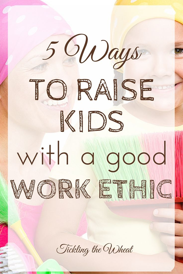 17 best ideas about good work ethic parenting kids 5 ways to raise kids a good work ethic