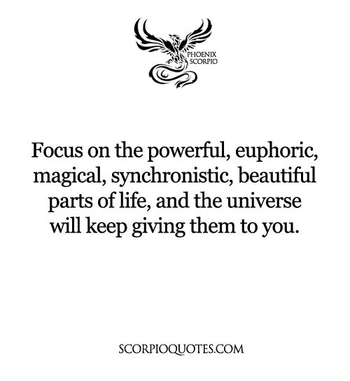 Focus on the powerful, euphoric, magical, synchronistic, beautiful parts of life, and the universe will keep giving them to you. #scorpio #phoenix