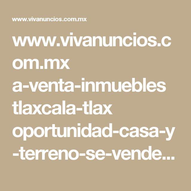 www.vivanuncios.com.mx a-venta-inmuebles tlaxcala-tlax oportunidad-casa-y-terreno-se-venden 1001265999710910709692809