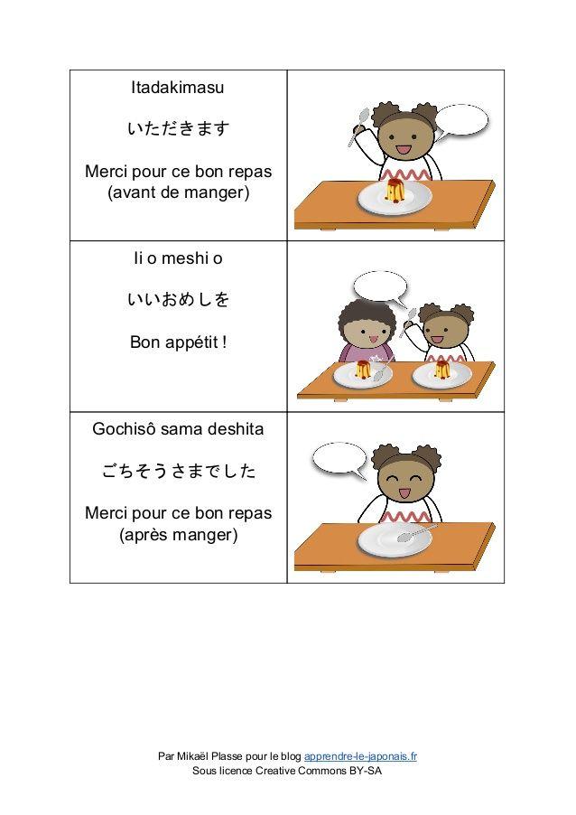 Itadakimasu いただきます Merci pour ce bon repas (avant de manger) Ii o meshi o いいおめしを Bon appétit ! Gochis...