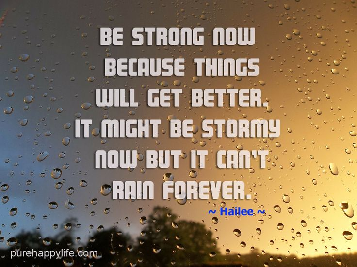 Be strong now because things will get better. It might be stormy now but it cant rain forever.