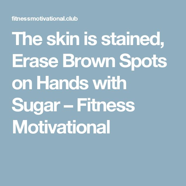 The skin is stained, Erase Brown Spots on Hands with Sugar – Fitness Motivational