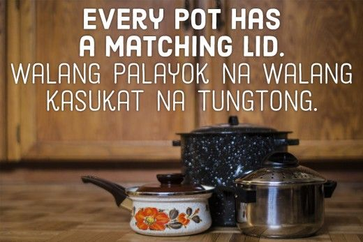 Every pot has a matching lid. —Filipino proverb