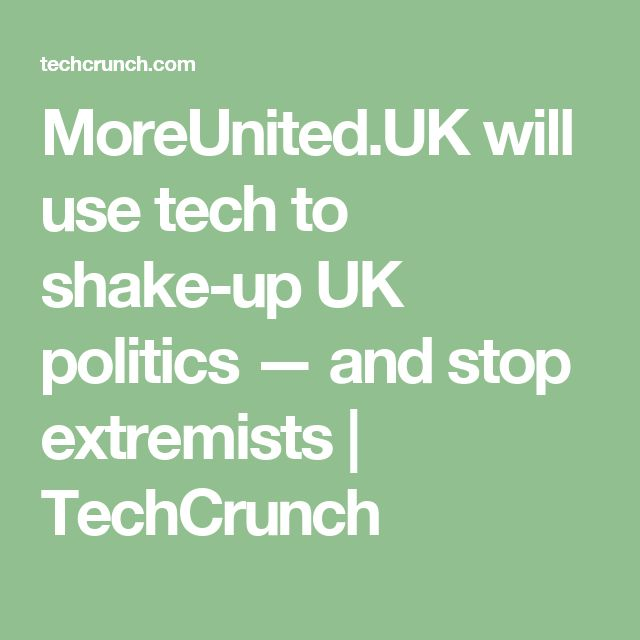 MoreUnited.UK will use tech to shake-up UK politics — and stop extremists  |  TechCrunch