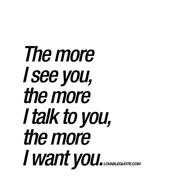 """The more I see you, the more I talk to you, the more I want you. "" if you ever been in real love, you know this feeling. When you just want more.. more.. MORE! :) www.lovablequote for more romantic quotes"