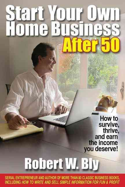 Start Your Own Home Business After 50 How To Survive Thrive And Earn