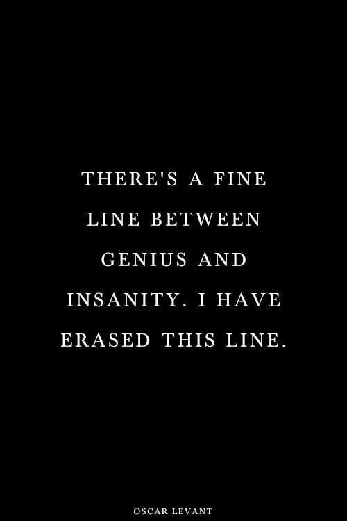 """There is a fine line between genius and insanity. I have erased this line."" —Oscar Levant"