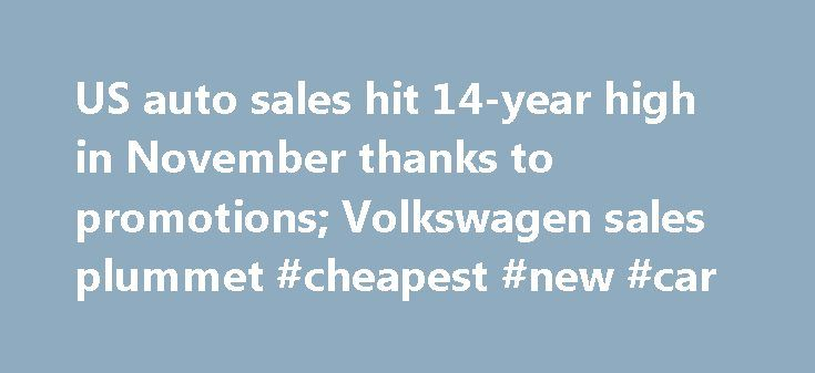 US auto sales hit 14-year high in November thanks to promotions; Volkswagen sales plummet #cheapest #new #car http://car.nef2.com/us-auto-sales-hit-14-year-high-in-november-thanks-to-promotions-volkswagen-sales-plummet-cheapest-new-car/  #used auto sales # US auto sales hit 14-year high in November thanks to promotions;[...]