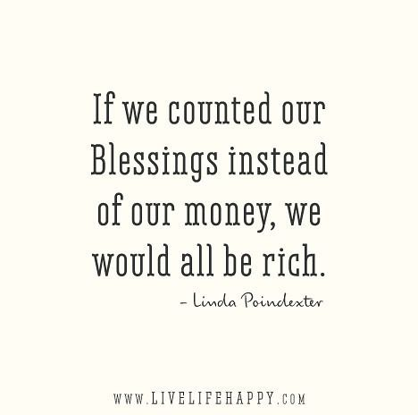 If we counted our blessings instead of our money, we would all be rich. - Linda Poindexter