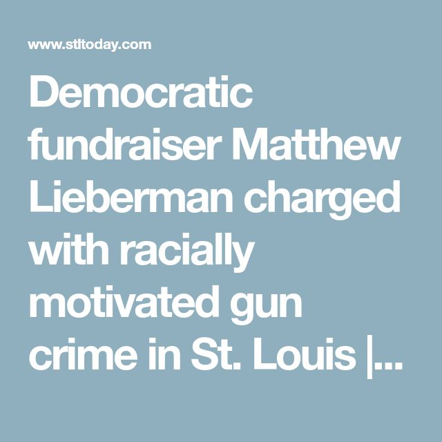 Democratic fundraiser Matthew Lieberman charged with racially motivated gun crime in St. Louis | Law and order | stltoday.com