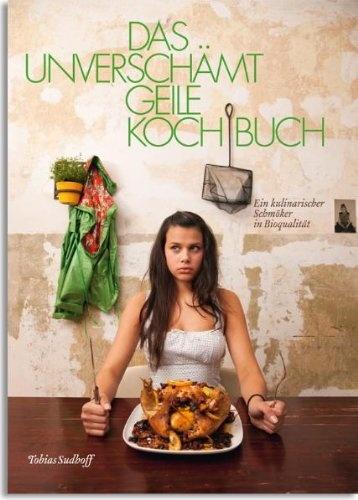 German Cookbook with my pictures. Das unverschämt geile Kochbuch: Ein kulinarischer Schmöker in Bioqualität: Amazon.de: Tobias Sudhoff, Falko Jüssen: Bücher