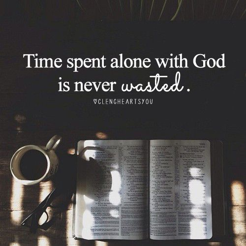 time spent alone with God is never wasted!