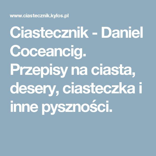 Ciastecznik - Daniel Coceancig. Przepisy na ciasta, desery, ciasteczka i inne pyszności.