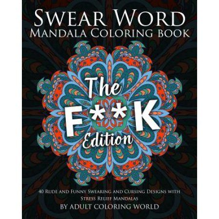 Swear Word Mandala Coloring Book: The F**k Edition - 40 Rude and Funny Swearing and Cursing Designs with Stress Relief Mandalas