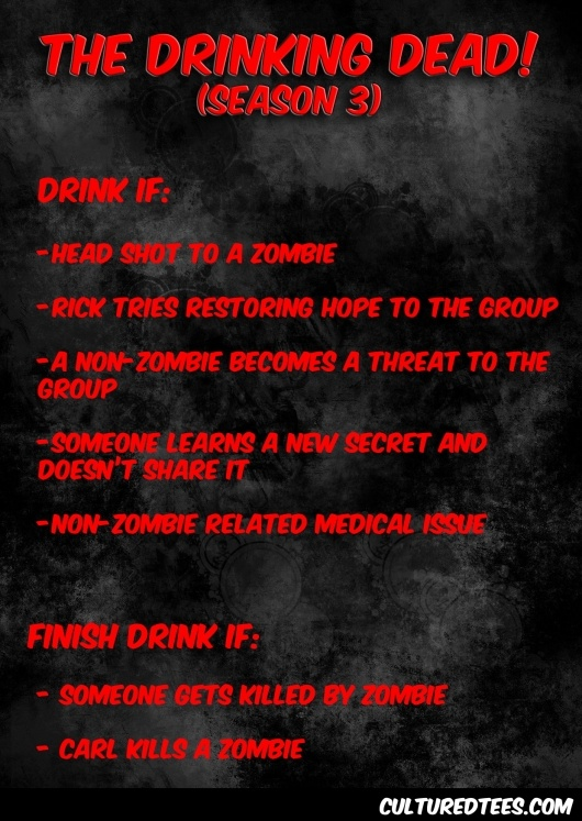 The Walking Dead drinking game. Not that I want you drinking, but it is funny. But no doing it till your 25!