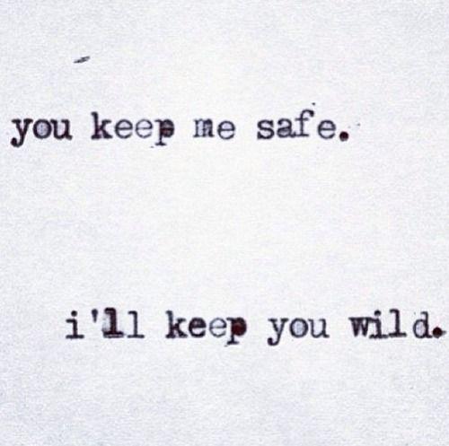 You keep me safe. i'll keep you wild.. I like this for a tattoo idea
