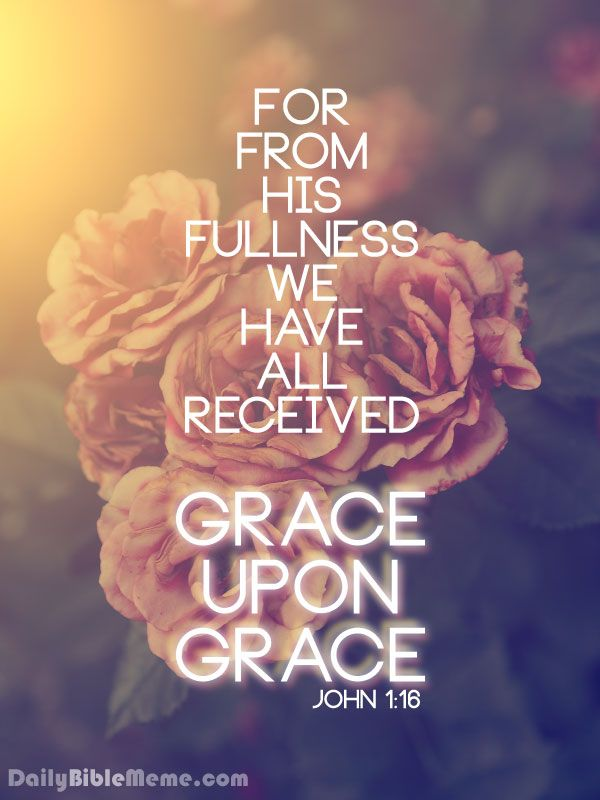 "John 1:16  ""For from his fullness we have all received, grace upon grace.""  DailyBibleMeme.com"