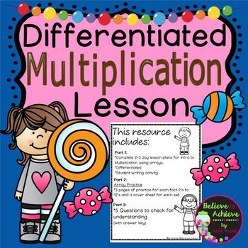 ***Newly revised with 3 sections now! That's 100 pages (includes lesson plans, work, and answer keys!) ***50% off the FIRST 48 hours!   *** Makes a great observation lesson, too!  Differentiated Multiplication Lesson    Here's what's included:  Part 1:  *Complete 2-3 day lesson plans for intro to Multiplication using arrays. *Differentiated *Student writing activity  Part 2:  Array Practice *3 pages of practice for each fact 2's to 12's and a cover sheet for each set.