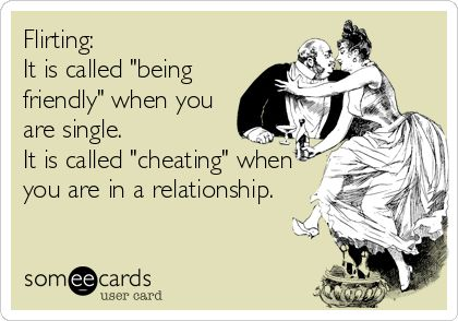 "Free, Flirting Ecard: Flirting: It is called ""being friendly"" when you are single.  It is called ""cheating"" when you are in a relationship."
