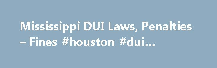 Mississippi DUI Laws, Penalties – Fines #houston #dui #attorney http://italy.nef2.com/mississippi-dui-laws-penalties-fines-houston-dui-attorney/  # Mississippi DUI Laws, Penalties Fines If first or second offense was a DUI: 1 year suspension of license. Disclaimer: We try to keep the information provided here up to date. However, laws often change, as do their interpretation and application. Different jurisdictions within a state may enforce the laws in different ways. For that reason, we…