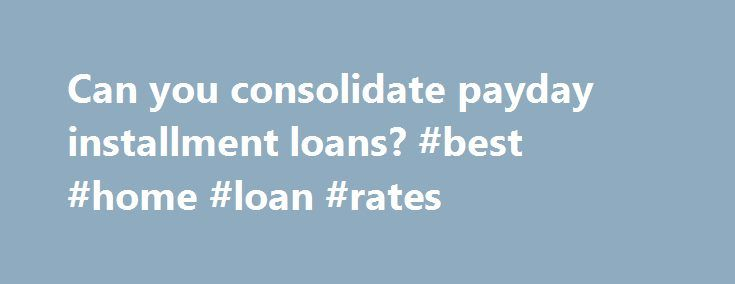 """Can you consolidate payday installment loans? #best #home #loan #rates http://loan.remmont.com/can-you-consolidate-payday-installment-loans-best-home-loan-rates/  #payday installment loans # Can you consolidate payday installment loans? Payday installment loans also known as """"cash advance loans"""", """"check advance loans"""", or """"deferred deposit check loans"""" are becoming an increasingly popular form of loan for people with bad credit. With these short term loans people looking for some extra cash…"""