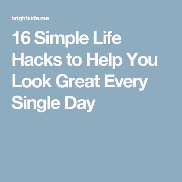 16 Simple Life Hacks to Help You Look Great Every Single Day