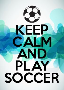 KEEP CALM AND PLAY SOCCER I would love a poster like that