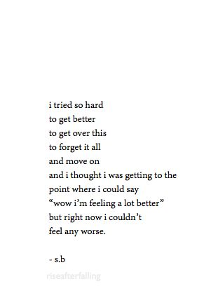 I tried so hard to get better, to get over this, to forget it all and move on and I thought I was getting to the point where I could say that I am feeling a lot better, but right now I couldn't feel any worse... by seeing that you felt that staying with me would have been settling.