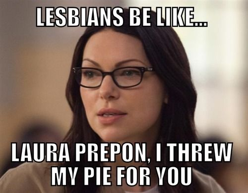 Lesbians be like... Laura Prepon, I threw my pie AT you! Not for you!! Lmao .. Psh that's what I'm thinkin